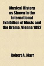 Musical History as Shown in the International Exhibition of Music and the Drama, Vienna 1892 af Robert A. Marr