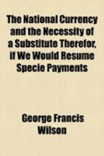 The National Currency and the Necessity of a Substitute Therefor, If We Would Resume Specie Payments af George Francis Wilson