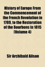 History of Europe from the Commencement of the French Revolution in 1789, to the Restoration of the Bourbons in 1815 Volume 4