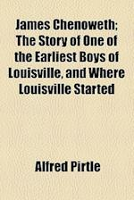 James Chenoweth; The Story of One of the Earliest Boys of Louisville, and Where Louisville Started af Alfred Pirtle