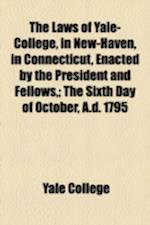 The Laws of Yale-College, in New-Haven, in Connecticut, Enacted by the President and Fellows; The Sixth Day of October, A.D. 1795 af Yale College