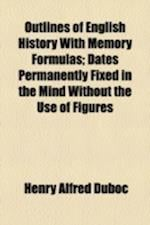 Outlines of English History with Memory Formulas; Dates Permanently Fixed in the Mind Without the Use of Figures af Henry Alfred Duboc