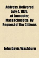 Address, Delivered July 4, 1876, at Lancaster, Massachusetts; By Request of the Citizens af John Davis Washburn