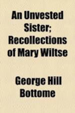 An Unvested Sister; Recollections of Mary Wiltse af George Hill Bottome