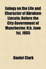 Eulogy on the Life and Character of Abraham Lincoln; Before the City Government of Manchester, N.H. June 1st, 1865 af Daniel Clark