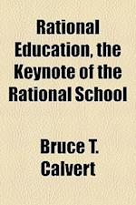 Rational Education, the Keynote of the Rational School af Bruce T. Calvert