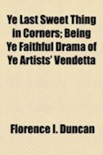 Ye Last Sweet Thing in Corners; Being Ye Faithful Drama of Ye Artists' Vendetta af Florence I. Duncan