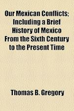 Our Mexican Conflicts; Including a Brief History of Mexico from the Sixth Century to the Present Time af Thomas B. Gregory