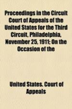 Proceedings in the Circuit Court of Appeals of the United States for the Third Circuit, Philadelphia, November 25, 1911; On the Occasion of the Presen af United States Court of Appeals