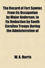The Record of Fort Sumter, from Its Occupation by Major Anderson, to Its Reduction by South Carolina Troops During the Administration of Governor Pick af W. A. Harris