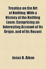 Treatise on the Art of Knitting; With a History of the Knitting Loom af Jonas B. Aiken