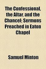 The Confessional, the Altar, and the Chancel; Sermons Preached in Eaton Chapel af Samuel Minton