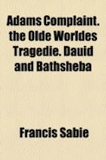 Adams Complaint. the Olde Worldes Tragedie. Dauid and Bathsheba af Francis Sabie