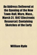 An Address Delivered at the Opening of the New Town-Hall, Ware, Mass., March 31, 1847 [Electronic Resource]; Containing Sketches of the Early af William Hyde