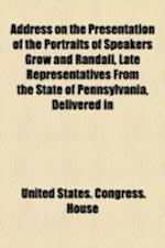 Address on the Presentation of the Portraits of Speakers Grow and Randall, Late Representatives from the State of Pennsylvania, Delivered in
