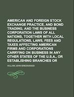 American and Foreign Stock Exchange Practice, Stock and Bond Trading, and the Business Corporation Laws of All Nations, Together with Local Regulation af William John Greenwood