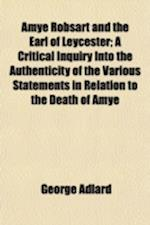Amye Robsart and the Earl of Leycester; A Critical Inquiry Into the Authenticity of the Various Statements in Relation to the Death of Amye af George Adlard