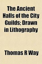 The Ancient Halls of the City Guilds; Drawn in Lithography af Thomas R. Way
