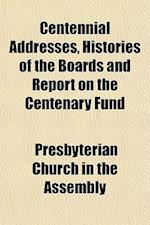 Centennial Addresses, Histories of the Boards and Report on the Centenary Fund af U. S. Presbyterian Church, Presbyterian Church In The Assembly