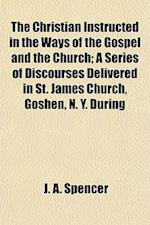 The Christian Instructed in the Ways of the Gospel and the Church; A Series of Discourses Delivered in St. James Church, Goshen, N. Y. During af Jesse Ames Spencer, J. a. Spencer