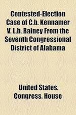 Contested-Election Case of C.B. Kennamer V. L.B. Rainey from the Seventh Congressional District of Alabama