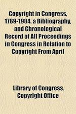 Copyright in Congress, 1789-1904. a Bibliography, and Chronological Record of All Proceedings in Congress in Relation to Copyright from April af Library Of Congress Copyright Office