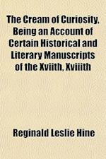 The Cream of Curiosity, Being an Account of Certain Historical and Literary Manuscripts of the Xviith, Xviiith af Reginald Leslie Hine