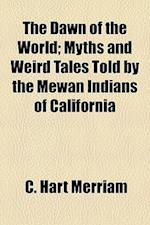 The Dawn of the World; Myths and Weird Tales Told by the Mewan Indians of California af C. Hart Merriam
