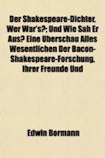Der Shakespeare-Dichter, Wer War's?; Und Wie Sah Er Aus? Eine Uberschau Alles Wesentlichen Der Bacon-Shakespeare-Forschung, Ihrer Freunde Und