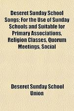 Deseret Sunday School Songs; For the Use of Sunday Schools and Suitable for Primary Associations, Religion Classes, Quorum Meetings, Social af Deseret Sunday School Union