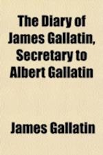 The Diary of James Gallatin, Secretary to Albert Gallatin af James Gallatin