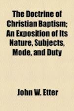 The Doctrine of Christian Baptism; An Exposition of Its Nature, Subjects, Mode, and Duty af John W. Etter