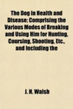 The Dog in Health and Disease; Comprising the Various Modes of Breaking and Using Him for Hunting, Coursing, Shooting, Etc., and Including the af J. H. Walsh
