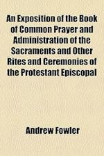 An  Exposition of the Book of Common Prayer and Administration of the Sacraments and Other Rites and Ceremonies of the Protestant Episcopal Church in af Andrew Fowler