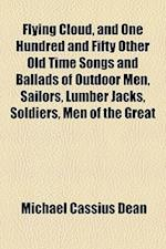 Flying Cloud, and One Hundred and Fifty Other Old Time Songs and Ballads of Outdoor Men, Sailors, Lumber Jacks, Soldiers, Men of the Great af Michael Cassius Dean