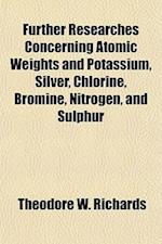 Further Researches Concerning Atomic Weights and Potassium, Silver, Chlorine, Bromine, Nitrogen, and Sulphur Volume 69 af Theodore W. Richards