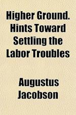 Higher Ground. Hints Toward Settling the Labor Troubles af Augustus Jacobson