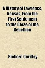 A History of Lawrence, Kansas, from the First Settlement to the Close of the Rebellion af Richard Cordley