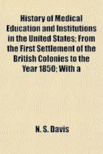 History of Medical Education and Institutions in the United States; From the First Settlement of the British Colonies to the Year 1850; With a af N. S. Davis