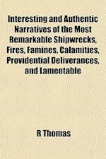 Interesting and Authentic Narratives of the Most Remarkable Shipwrecks, Fires, Famines, Calamities, Providential Deliverances, and Lamentable
