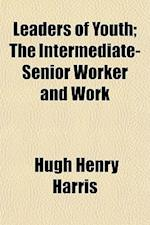Leaders of Youth; The Intermediate-Senior Worker and Work af Hugh Henry Harris