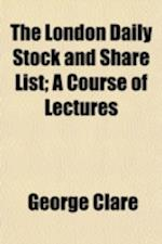 The London Daily Stock and Share List; A Course of Lectures af George Clare