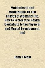 Maidenhood and Motherhood, Or, Ten Phases of Woman's Life; How to Protect the Health, Contribute to the Physical and Mental Development, and af John D. West