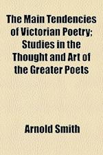 The Main Tendencies of Victorian Poetry; Studies in the Thought and Art of the Greater Poets af Arnold Smith