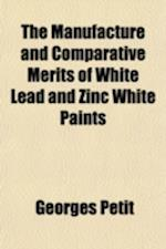 The Manufacture and Comparative Merits of White Lead and Zinc White Paints af Georges Petit