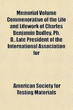 Memorial Volume Commenorative of the Life and Lifework of Charles Benjamin Dudley, PH. D., Late President of the International Association for af American Society for Testing Materials