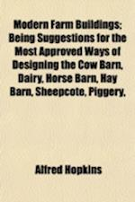 Modern Farm Buildings; Being Suggestions for the Most Approved Ways of Designing the Cow Barn, Dairy, Horse Barn, Hay Barn, Sheepcote, Piggery, af Alfred Hopkins