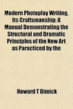 Modern Photoplay Writing, Its Craftsmanship; A Manual Demonstrating the Structural and Dramatic Principles of the New Art as Paracticed by the af Howard T. Dimick