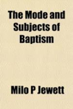 The Mode and Subjects of Baptism af Milo P. Jewett