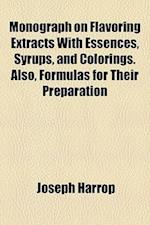 Monograph on Flavoring Extracts with Essences, Syrups, and Colorings. Also, Formulas for Their Preparation af Joseph Harrop